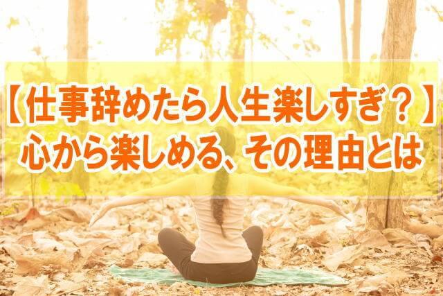「仕事辞めたら人生楽しすぎ?」←人生の選択肢が増えて心から楽しめます