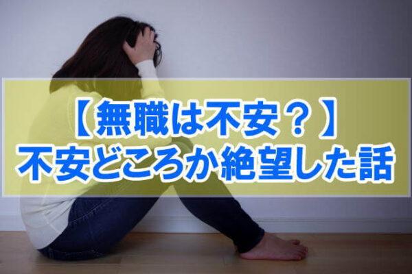 【体験談】無職は不安どころか絶望した話【就職したほうが不安は減ります】